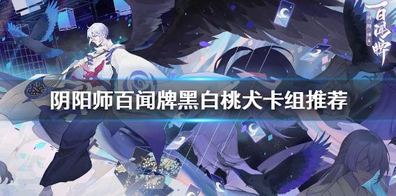 阴阳师百闻牌黑白桃犬卡组怎么玩 卡组推荐